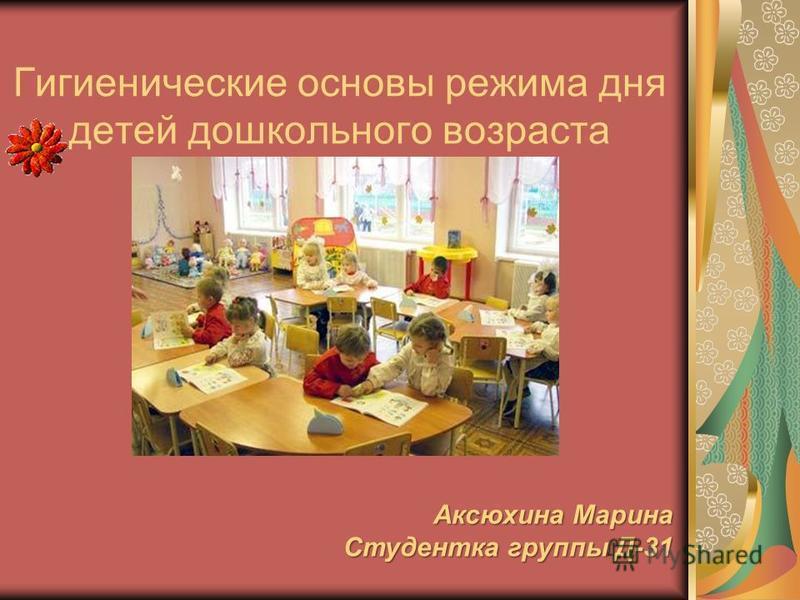 Гигиенические основы режима дня детей дошкольного возраста Аксюхина Марина Студентка группы Д-31