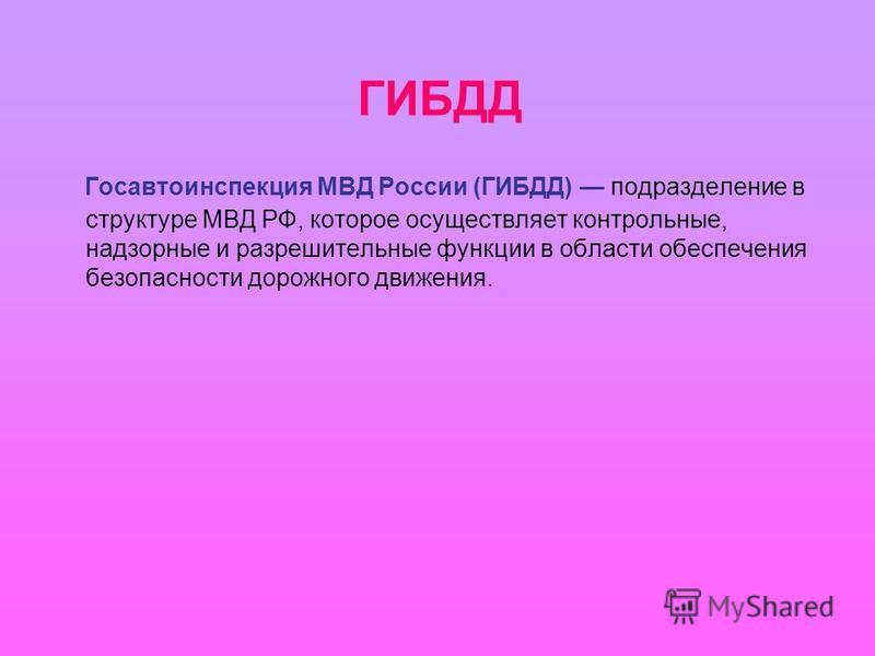 ГИБДД Госавтоинспекция МВД России (ГИБДД) подразделение в структуре МВД РФ, которое осуществляет контрольные, надзорные и разрешительные функции в области обеспечения безопасности дорожного движения.