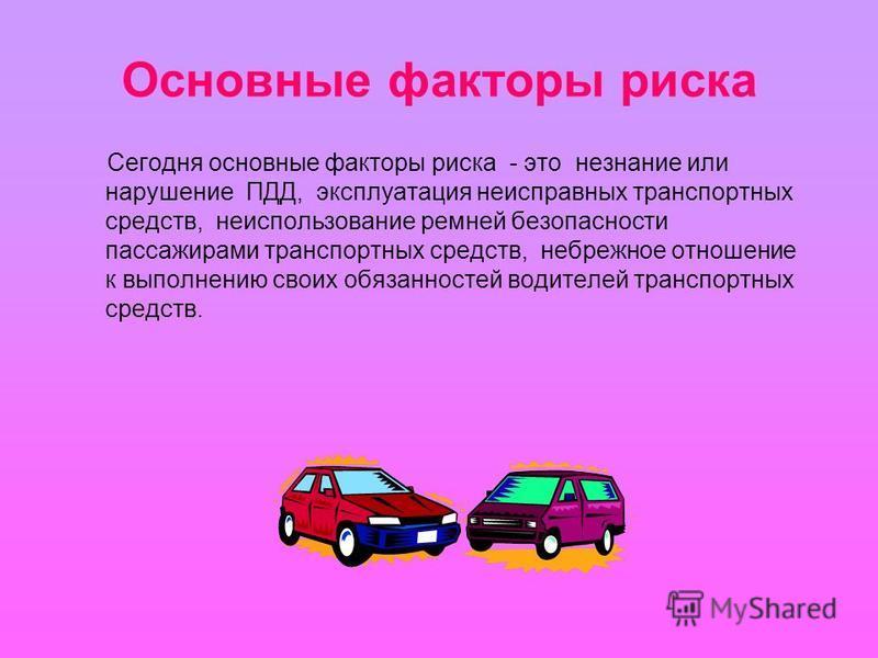 Основные факторы риска Сегодня основные факторы риска - это незнание или нарушение ПДД, эксплуатация неисправных транспортных средств, неиспользование ремней безопасности пассажирами транспортных средств, небрежное отношение к выполнению своих обязан