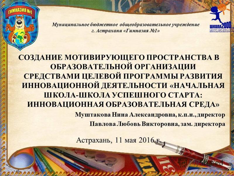 Муниципальное бюджетное общеобразовательное учреждение г. Астрахани «Гимназия 1» СОЗДАНИЕ МОТИВИРУЮЩЕГО ПРОСТРАНСТВА В ОБРАЗОВАТЕЛЬНОЙ ОРГАНИЗАЦИИ СРЕДСТВАМИ ЦЕЛЕВОЙ ПРОГРАММЫ РАЗВИТИЯ ИННОВАЦИОННОЙ ДЕЯТЕЛЬНОСТИ «НАЧАЛЬНАЯ ШКОЛА-ШКОЛА УСПЕШНОГО СТАРТ
