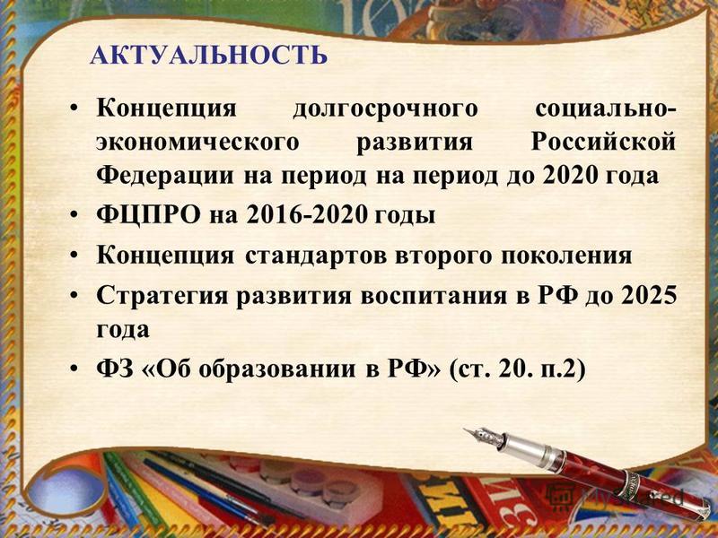 АКТУАЛЬНОСТЬ Концепция долгосрочного социально- экономического развития Российской Федерации на период на период до 2020 года ФЦПРО на 2016-2020 годы Концепция стандартов второго поколения Стратегия развития воспитания в РФ до 2025 года ФЗ «Об образо