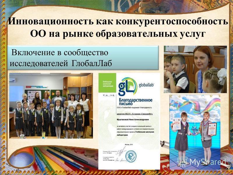 Инновационность как конкурентоспособность ОО на рынке образовательных услуг Включение в сообщество исследователей Глобал Лаб Включение в сообщество исследователей Глобал Лаб