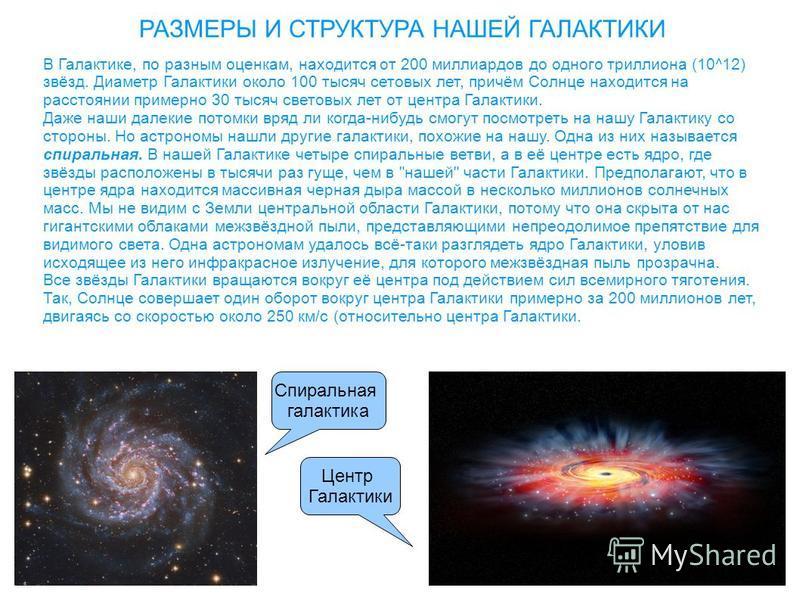 РАЗМЕРЫ И СТРУКТУРА НАШЕЙ ГАЛАКТИКИ В Галактике, по разным оценкам, находится от 200 миллиардов до одного триллиона (10^12) звёзд. Диаметр Галактики около 100 тысяч световых лет, причём Солнце находится на расстоянии примерно 30 тысяч световых лет от