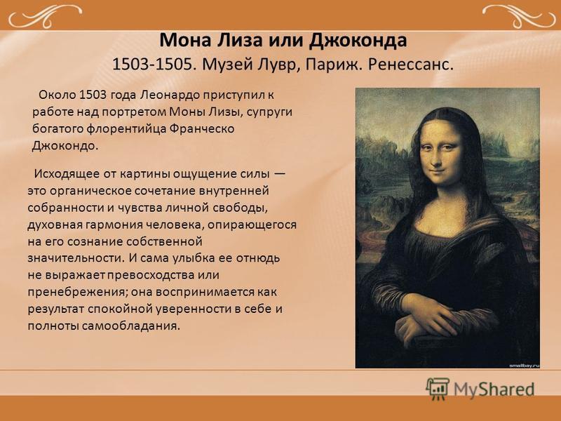 Мона Лиза или Джоконда 1503-1505. Музей Лувр, Париж. Ренессанс. Около 1503 года Леонардо приступил к работе над портретом Моны Лизы, супруги богатого флорентийца Франческо Джокондо. Исходящее от картины ощущение силы это органическое сочетание внутре