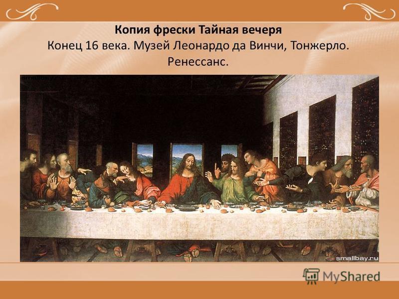 Копия фрески Тайная вечеря Конец 16 века. Музей Леонардо да Винчи, Тонжерло. Ренессанс.