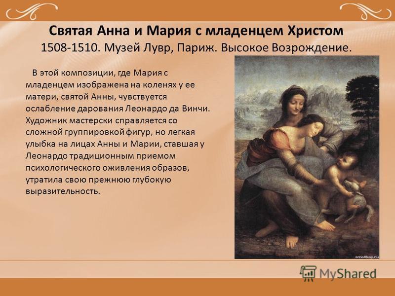 Святая Анна и Мария с младенцем Христом 1508-1510. Музей Лувр, Париж. Высокое Возрождение. В этой композиции, где Мария с младенцем изображена на коленях у ее матери, святой Анны, чувствуется ослабление дарования Леонардо да Винчи. Художник мастерски