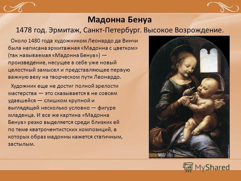Мадонна Бенуа 1478 год. Эрмитаж, Санкт-Петербург. Высокое Возрождение. Около 1480 года художником Леонардо да Винчи была написана эрмитажная «Мадонна с цветком» (так называемая «Мадонна Бенуа») произведение, несущее в себе уже новый целостный замысел