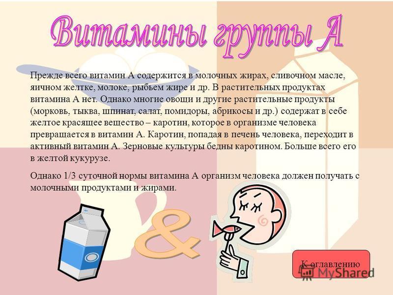 Прежде всего витамин А содержится в молочных жирах, сливочном масле, яичном желтке, молоке, рыбьем жире и др. В растительных продуктах витамина А нет. Однако многие овощи и другие растительные продукты (морковь, тыква, шпинат, салат, помидоры, абрико