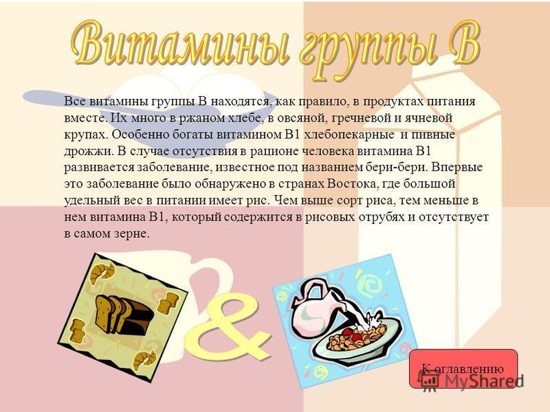 Все витамины группы В находятся, как правило, в продуктах питания вместе. Их много в ржаном хлебе, в овсяной, гречневой и ячневой крупах. Особенно богаты витамином В1 хлебопекарные и пивные дрожжи. В случае отсутствия в рационе человека витамина В1 р