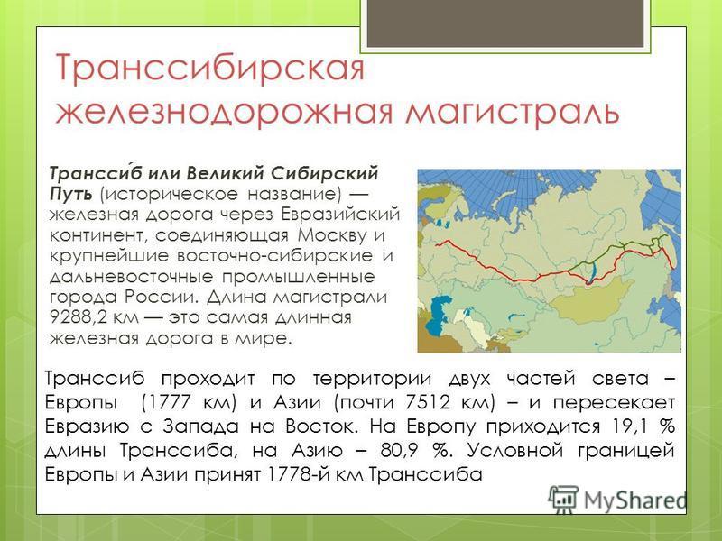 Транссибирская железнодорожная магистраль Транссиб или Великий Сибирский Путь (историческое название) железная дорога через Евразийский континент, соединяющая Москву и крупнейшие восточно-сибирские и дальневосточные промышленные города России. Длина