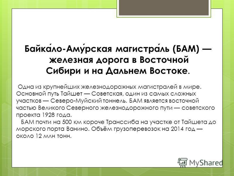 Байкало-Амурская магистраль (БАМ) железная дорога в Восточной Сибири и на Дальнем Востоке. Одна из крупнейших железнодорожных магистралей в мире. Основной путь Тайшет Советская, один из самых сложных участков Северо-Муйский тоннель. БАМ является вост