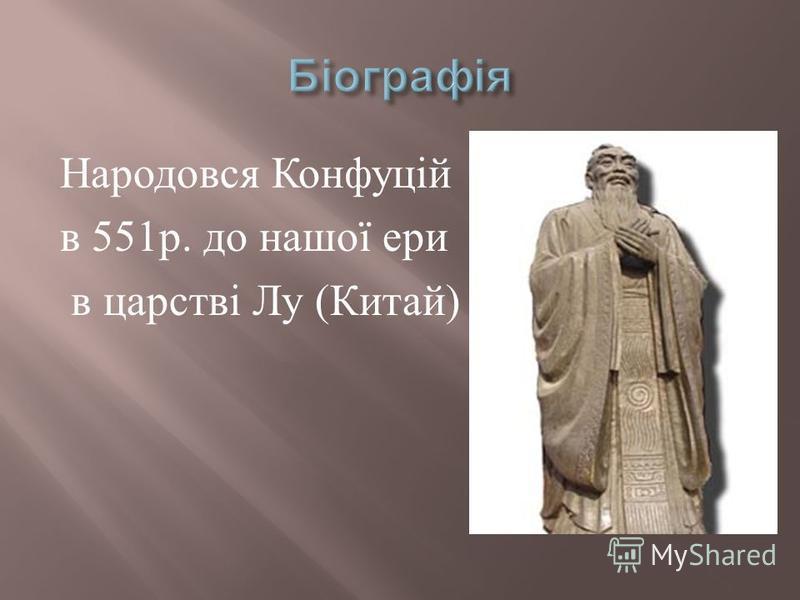 Народовся К онфуцій в 551 р. д о н ашої е ри в ц арстві Л у ( Китай )