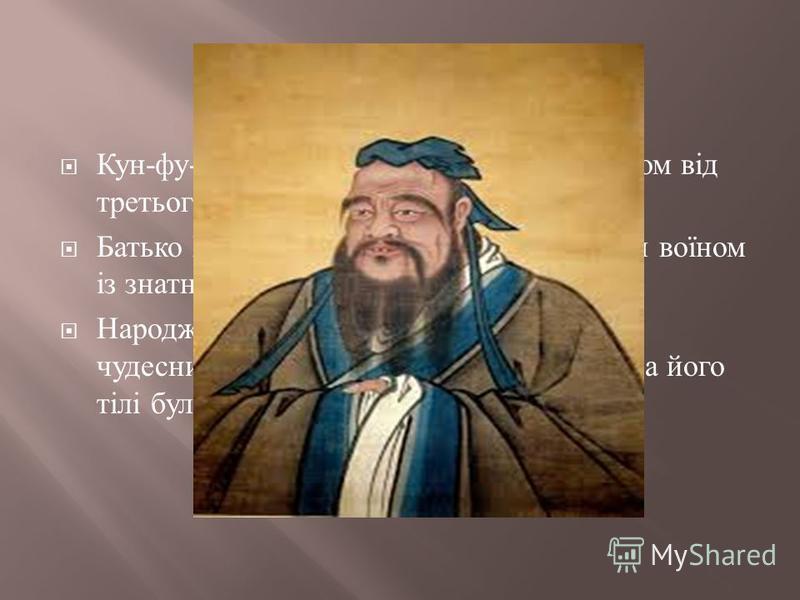 Кун - фу - цзи ( Конфуцій на заході ) був сином від третього шлюбу Батько Конфуція Шулян Хе був хоробрим воїном із знатного князівського роду Народженню дитини супроводжує безліч чудесних обставин ( згідно з традицією, на його тілі було 49 знаків май