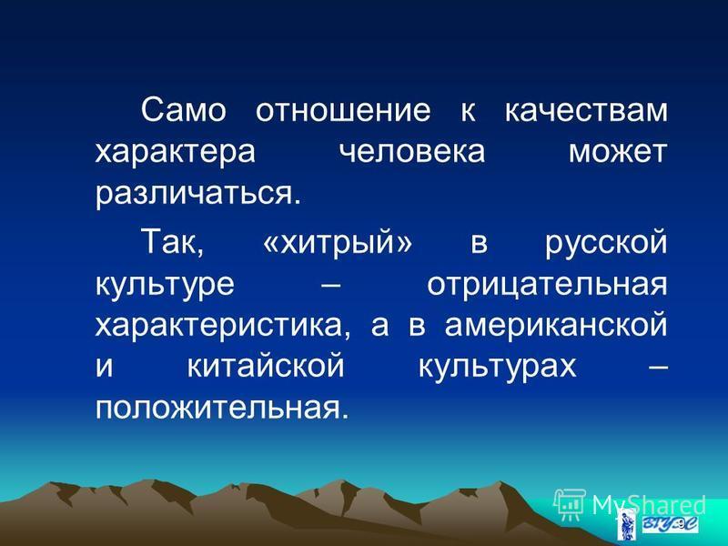 9 Само отношение к качествам характера человека может различаться. Так, «хитрый» в русской культуре – отрицательная характеристика, а в американской и китайской культурах – положительная.