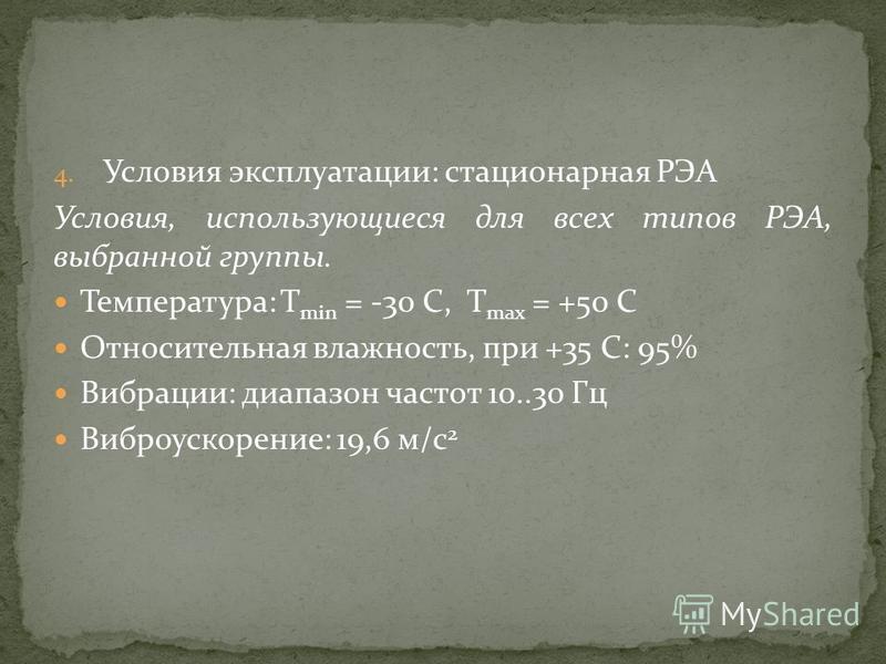 4. Условия эксплуатации: стационарная РЭА Условия, использующиеся для всех типов РЭА, выбранной группы. Температура: Т min = -30 C, Т мах = +50 С Относительная влажность, при +35 С: 95% Вибрации: диапазон частот 10..30 Гц Виброускорение: 19,6 м/с 2