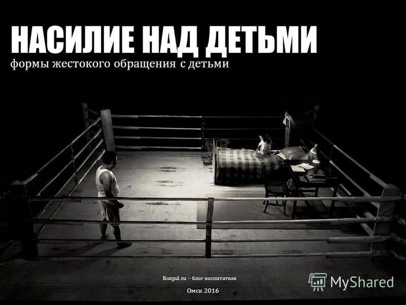 НАСИЛИЕ НАД ДЕТЬМИ формы жестокого обращения с детьми Borgul.ru - блог воспитателя Омск 2016
