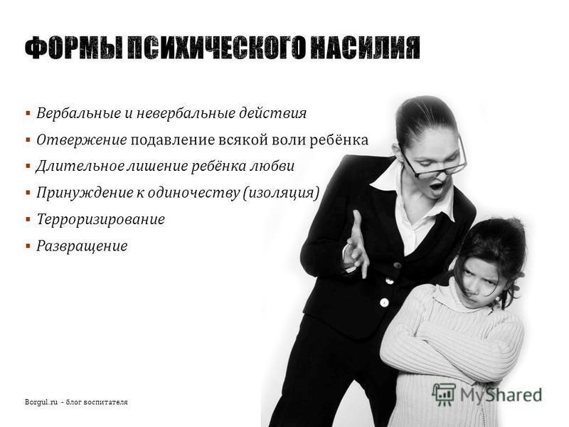 Вербальные и невербальные действия Отвержение подавление всякой воли ребёнка Длительное лишение ребёнка любви Принуждение к одиночеству ( изоляция ) Терроризирование Развращение Borgul.ru - блог воспитателя