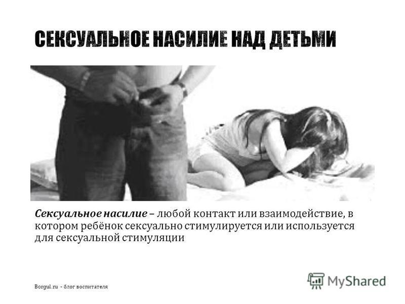 Сексуальное насилие – любой контакт или взаимодействие, в котором ребёнок сексуально стимулируется или используется для сексуальной стимуляции Borgul.ru - блог воспитателя
