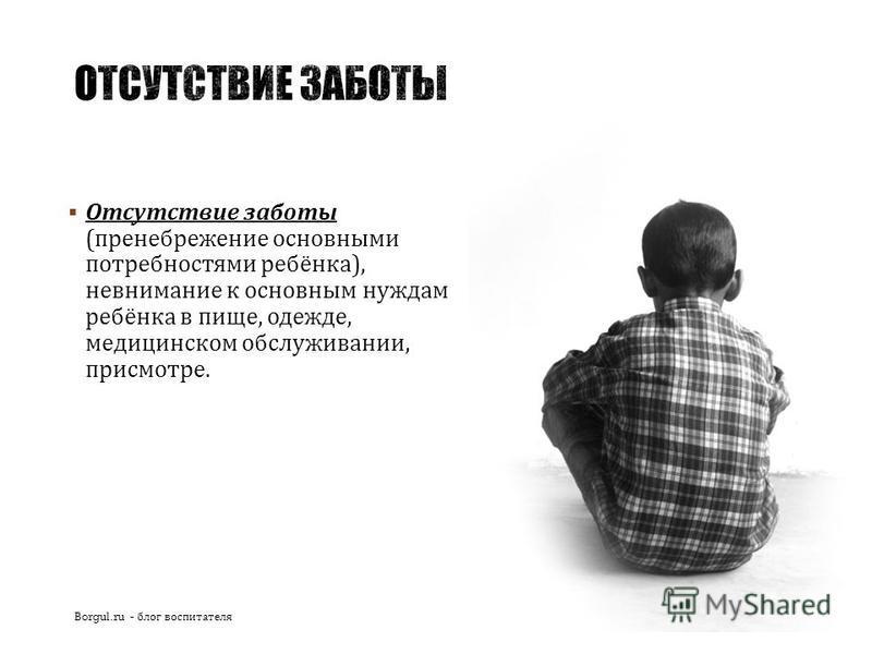 Отсутствие заботы ( пренебрежение основными потребностями ребёнка ), невнимание к основным нуждам ребёнка в пище, одежде, медицинском обслуживании, присмотре. Borgul.ru - блог воспитателя