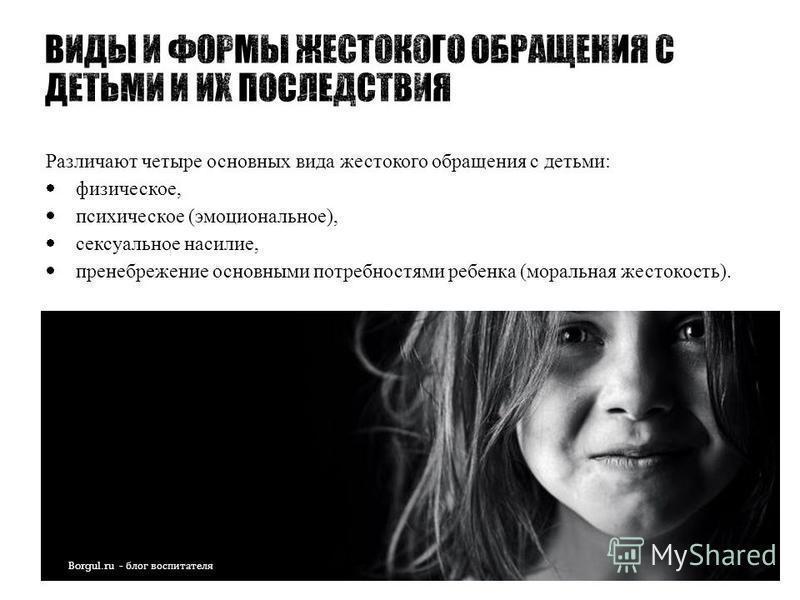 Различают четыре основных вида жестокого обращения с детьми: физическое, психическое (эмоциональное), сексуальное насилие, пренебрежение основными потребностями ребенка (моральная жестокость).