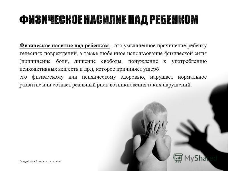 Физическое насилие над ребенком – это умышленное причинение ребенку телесных повреждений, а также любе иное использование физической силы (причинение боли, лишение свободы, понуждение к употреблению психоактивных веществ и др.), которое причиняет уще