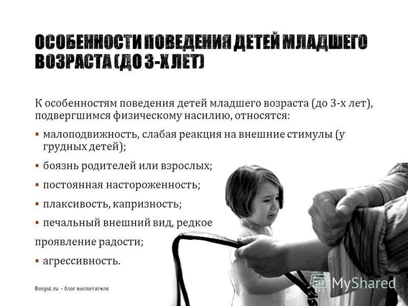 К особенностям поведения детей младшего возраста ( до 3- х лет ), подвергшимся физическому насилию, относятся : малоподвижность, слабая реакция на внешние стимулы ( у грудных детей ); боязнь родителей или взрослых ; постоянная настороженность ; плакс