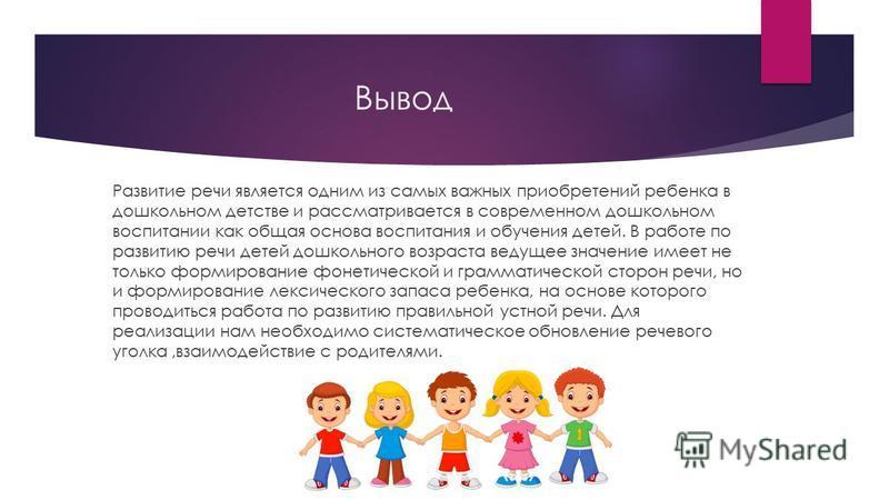 Вывод Развитие речи является одним из самых важных приобретений ребенка в дошкольном детстве и рассматривается в современном дошкольном воспитании как общая основа воспитания и обучения детей. В работе по развитию речи детей дошкольного возраста веду