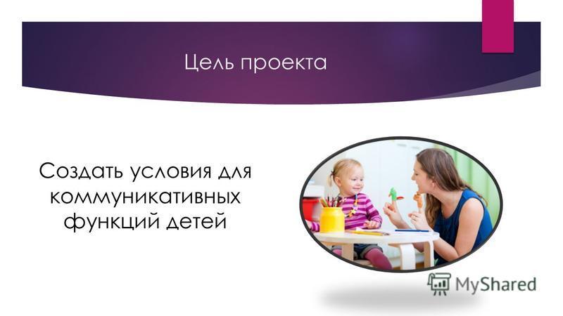 Цель проекта Создать условия для коммуникативных функций детей