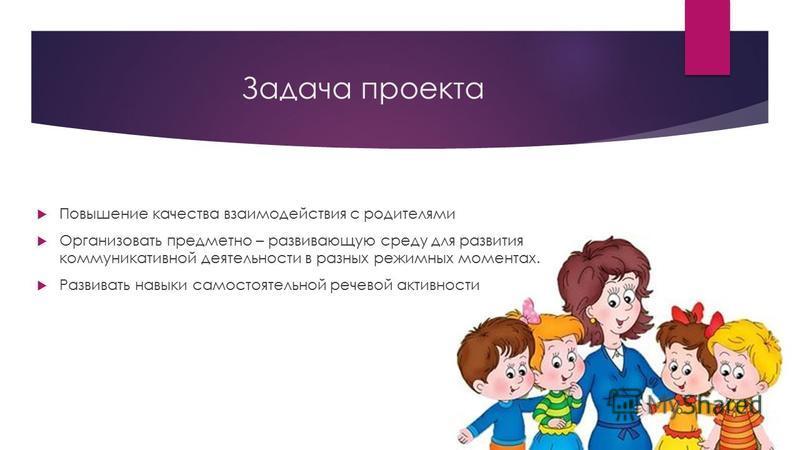 Задача проекта Повышение качества взаимодействия с родителями Организовать предметно – развивающую среду для развития коммуникативной деятельности в разных режимных моментах. Развивать навыки самостоятельной речевой активности