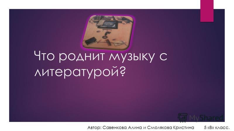 Что роднит музыку с литературой? Автор: Савенкова Алина и Смолякова Кристина 5 «В» класс.