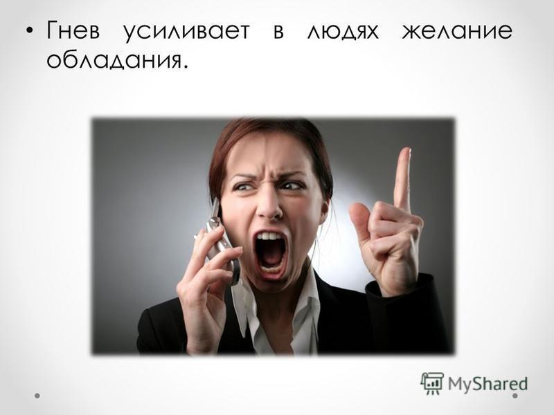 Гнев усиливает в людях желание обладания.