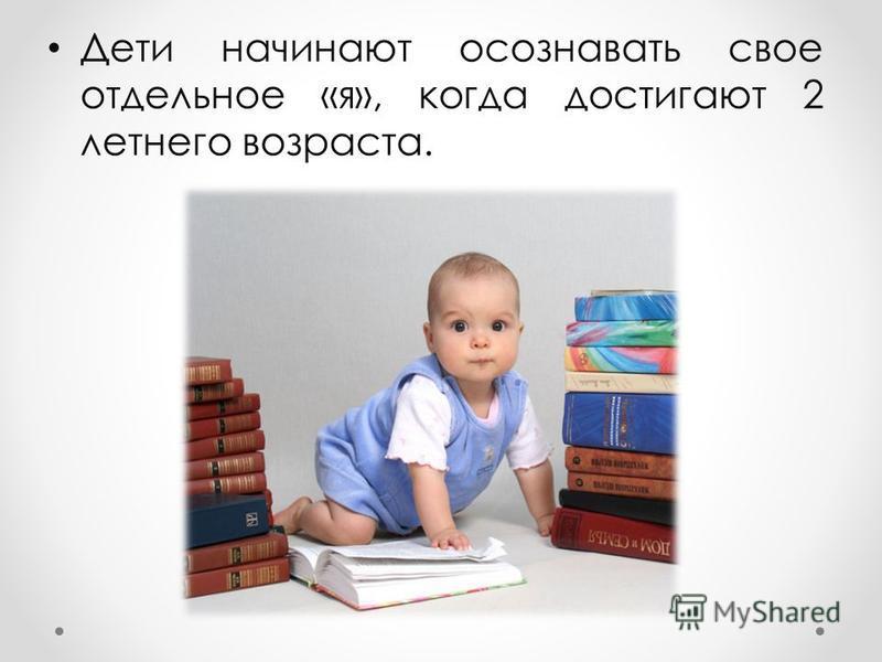 Дети начинают осознавать свое отдельное «я», когда достигают 2 летнего возраста.