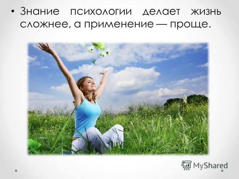 Знание психологии делает жизнь сложнее, а применение проще.