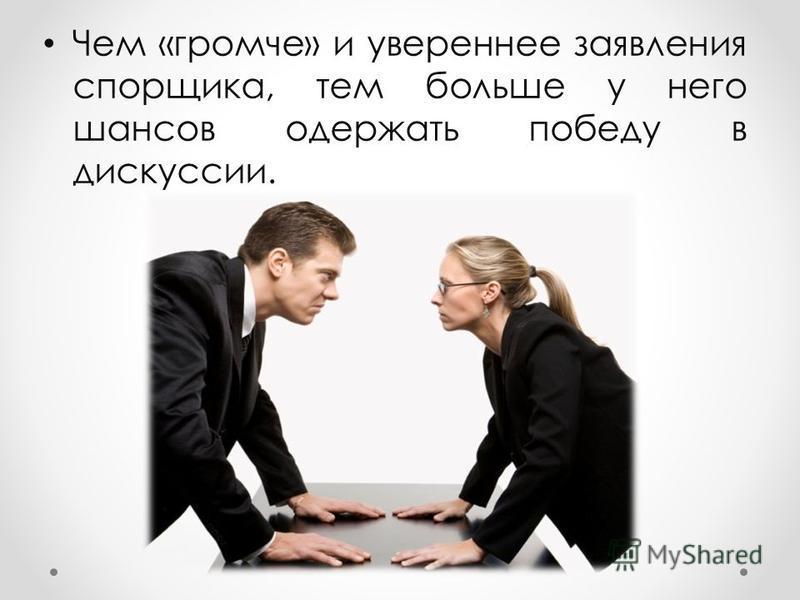 Чем «громче» и увереннее заявления спорщика, тем больше у него шансов одержать победу в дискуссии.