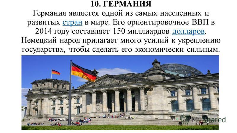 10. ГЕРМАНИЯ Германия является одной из самых населенных и развитых стран в мире. Его ориентировочное ВВП в 2014 году составляет 150 миллиардов долларов. Немецкий народ прилагает много усилий к укреплению государства, чтобы сделать его экономически с