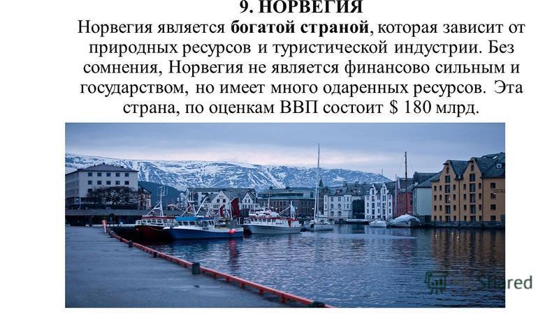 9. НОРВЕГИЯ Норвегия является богатой страной, которая зависит от природных ресурсов и туристической индустрии. Без сомнения, Норвегия не является финансово сильным и государством, но имеет много одаренных ресурсов. Эта страна, по оценкам ВВП состоит