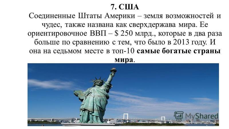 7. США Соединенные Штаты Америки – земля возможностей и чудес, также названа как сверхдержава мира. Ее ориентировочное ВВП – $ 250 млрд., которые в два раза больше по сравнению с тем, что было в 2013 году. И она на седьмом месте в топ-10 самые богаты