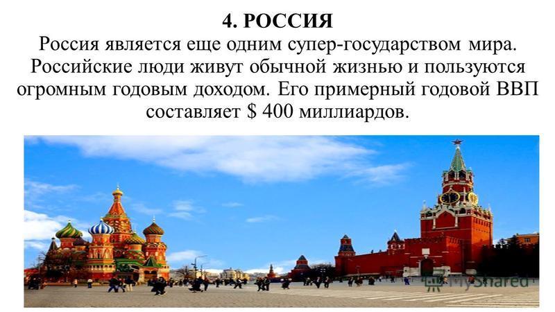 4. РОССИЯ Россия является еще одним супер-государством мира. Российские люди живут обычной жизнью и пользуются огромным годовым доходом. Его примерный годовой ВВП составляет $ 400 миллиардов.