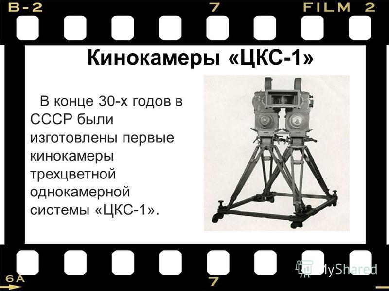 Кинокамеры «ЦКС-1» В конце 30-х годов в СССР были изготовлены первые кинокамеры трехцветной однокамерной системы «ЦКС-1».