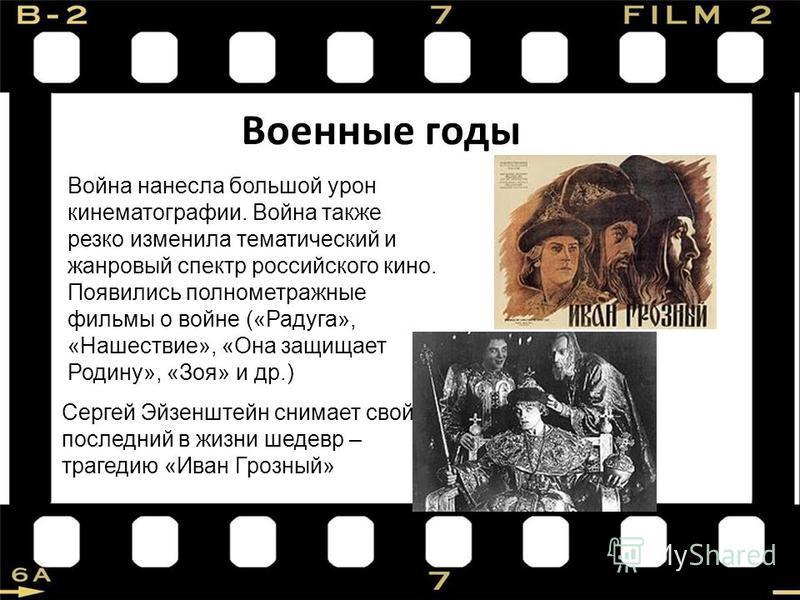 Военные годы Война нанесла большой урон кинематографии. Война также резко изменила тематический и жанровый спектр российского кино. Появились полнометражные фильмы о войне («Радуга», «Нашествие», «Она защищает Родину», «Зоя» и др.) Сергей Эйзенштейн