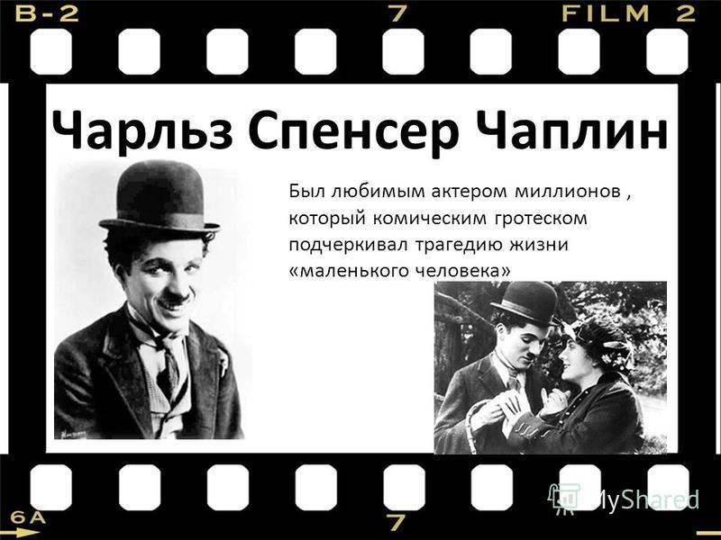 Чарльз Спенсер Чаплин Был любимым актером миллионов, который комическим гротеском подчеркивал трагедию жизни «маленького человека»