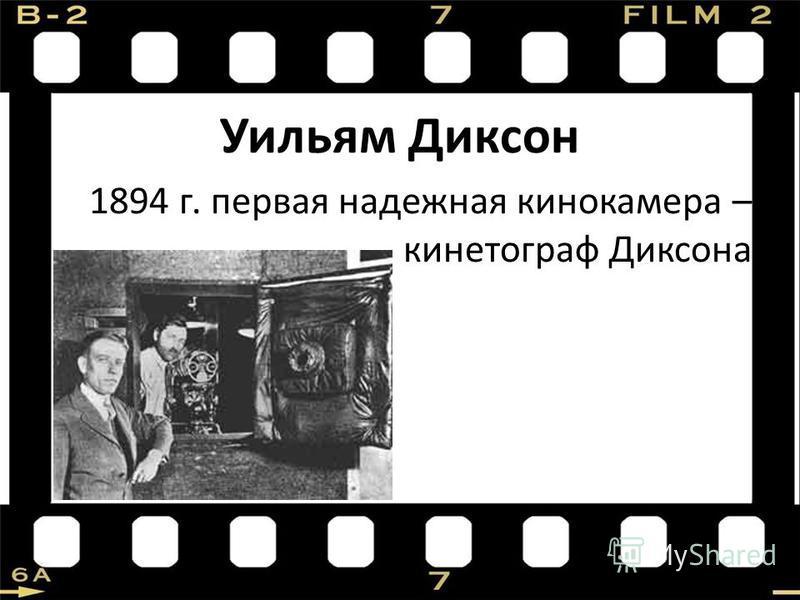 Уильям Диксон 1894 г. первая надежная кинокамера – кинематограф Диксона