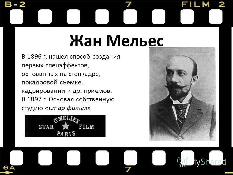 Жан Мельес В 1896 г. нашел способ создания первых спецэффектов, основанных на стоп-кадре, покадровой съемке, кадрировании и др. приемов. В 1897 г. Основал собственную студию «Стар фильм»