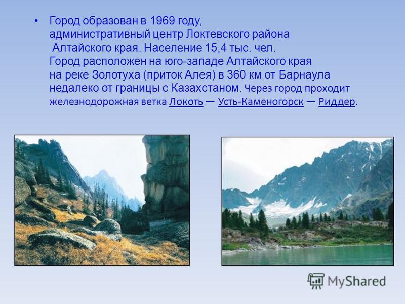 Город образован в 1969 году, административный центр Локтевского района Алтайского края. Население 15,4 тыс. чел. Город расположен на юго-западе Алтайского края на реке Золотуха (приток Алея) в 360 км от Барнаула недалеко от границы с Казахстаном. Чер
