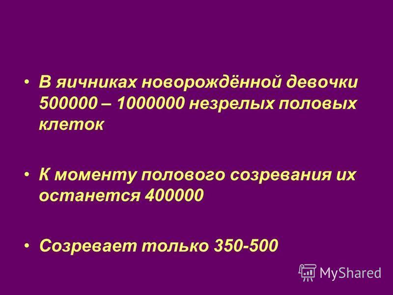 В яичниках новорождённой девочки 500000 – 1000000 незрелых половых клеток К моменту полового созревания их останется 400000 Созревает только 350-500