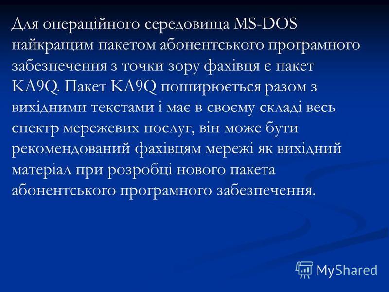 Для операційного середовища MS-DOS найкращим пакетом абонентського програмного забезпечення з точки зору фахівця є пакет KA9Q. Пакет KA9Q поширюється разом з вихідними текстами і має в своєму складі весь спектр мережевих послуг, він може бути рекомен