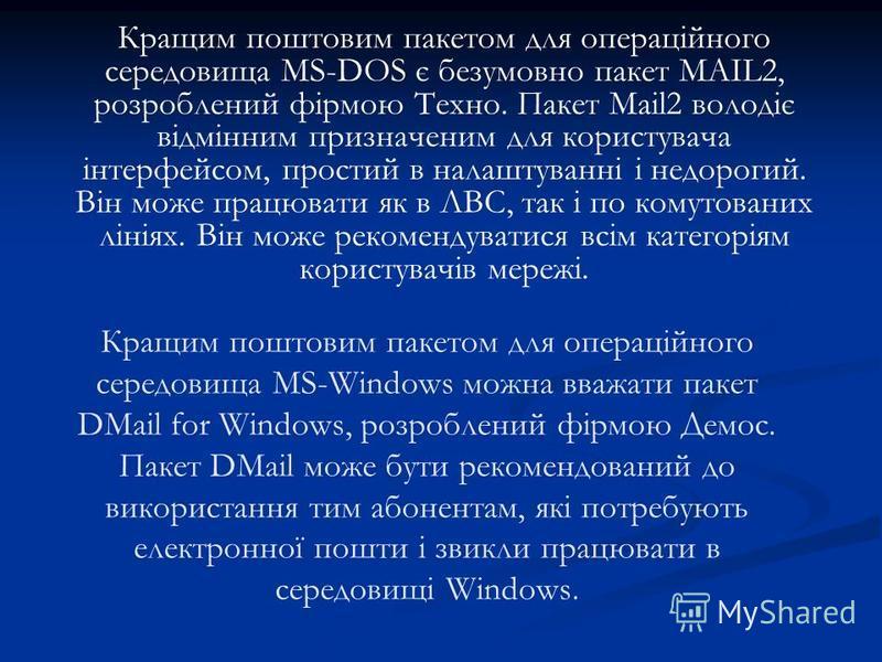 Кращим поштовим пакетом для операційного середовища MS-DOS є безумовно пакет MAIL2, розроблений фірмою Техно. Пакет Mail2 володіє відмінним призначеним для користувача інтерфейсом, простий в налаштуванні і недорогий. Він може працювати як в ЛВС, так