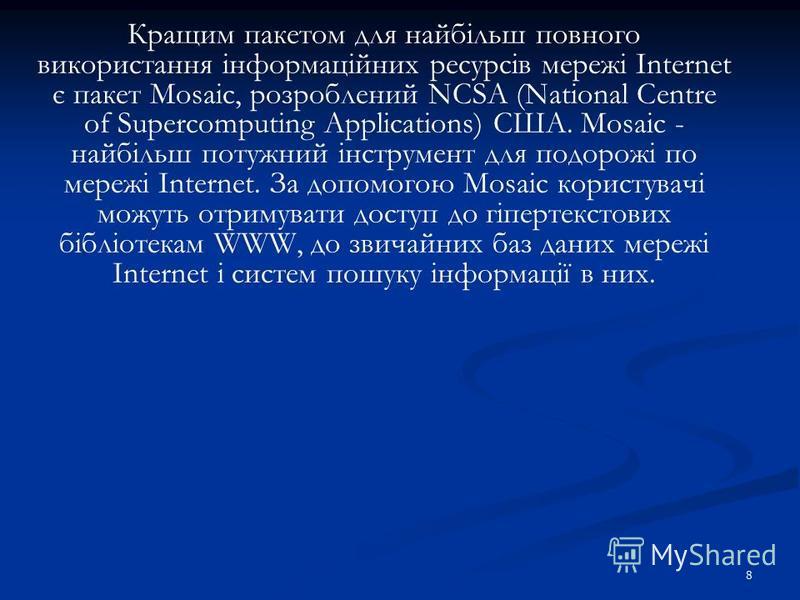 8 Кращим пакетом для найбільш повного використання інформаційних ресурсів мережі Internet є пакет Mosaic, розроблений NCSA (National Centre of Supercomputing Applications) CША. Mosaic - найбільш потужний інструмент для подорожі по мережі Internet. За