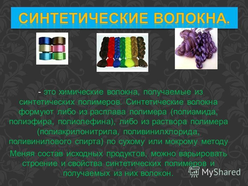 - это химические волокна, получаемые из синтетических полимеров. Синтетические волокна формуют либо из расплава полимера (полиамида, полиэфира, полиолефина), либо из раствора полимера (полиакрилонитрила, поливинилхлорида, поливинилового спирта) по су