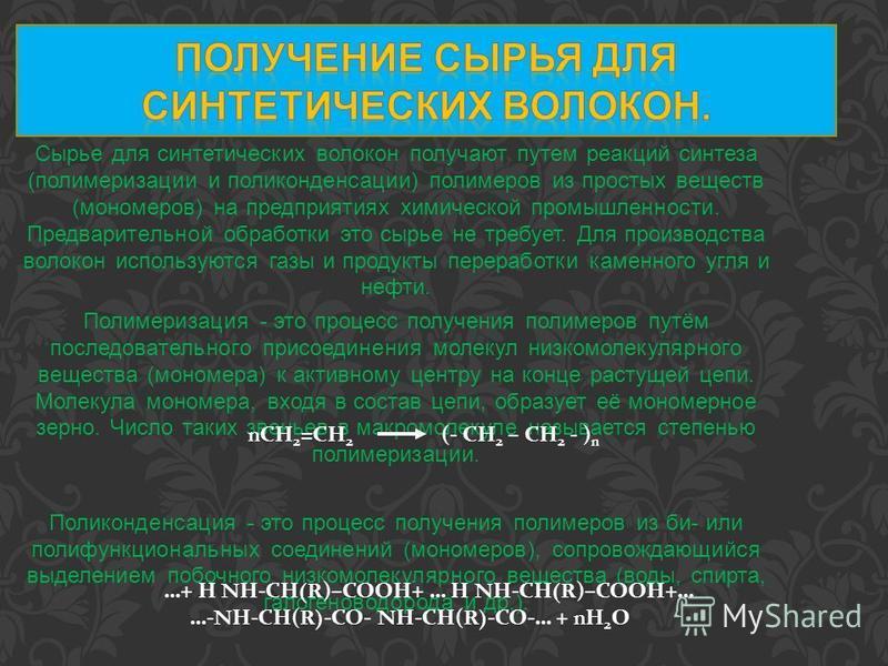 Сырье для синтетических волокон получают путем реакций синтеза (полимеризации и поликонденсации) полимеров из простых веществ (мономеров) на предприятиях химической промышленности. Предварительной обработки это сырье не требует. Для производства воло